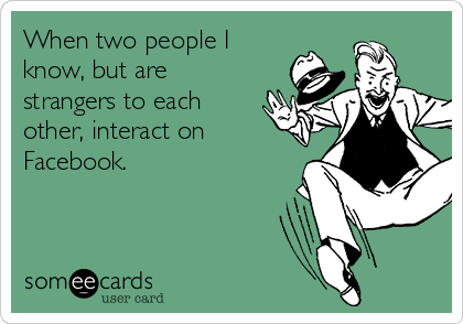 When two people I know, but are strangers to each other, interact on Facebook.