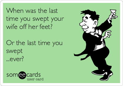 When was the last time you swept your wife off her feet?  Or the last time you swept ...ever?