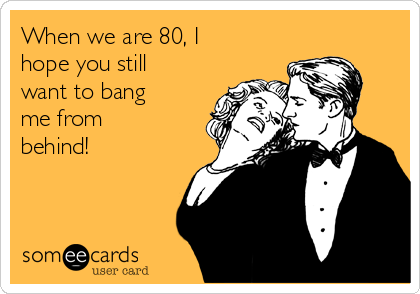 When we are 80, I hope you still want to bang me from behind!