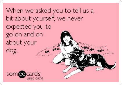 When we asked you to tell us a bit about yourself, we never expected you to go on and on about your dog.