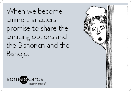 When we become anime characters I promise to share the amazing options and the Bishonen and the Bishojo.