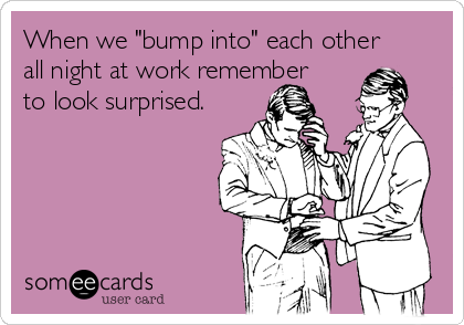 "When we ""bump into"" each other all night at work remember to look surprised."