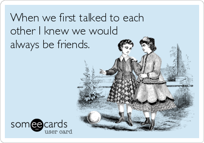When we first talked to each other I knew we would always be friends.
