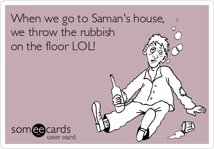 When we go to Saman's house, we throw the rubbish on the floor LOL!