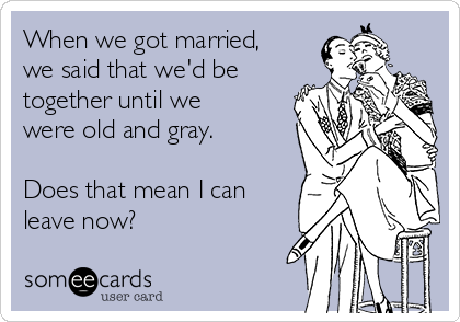 When we got married, we said that we'd be together until we were old and gray.  Does that mean I can leave now?