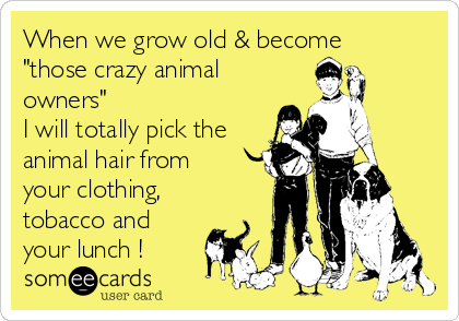 """When we grow old & become """"those crazy animal owners"""" I will totally pick the animal hair from your clothing, tobacco and your lunch !"""