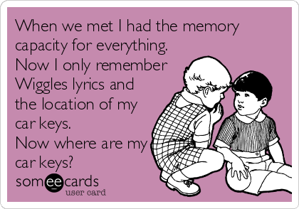 When we met I had the memory capacity for everything. Now I only remember Wiggles lyrics and the location of my car keys.  Now where are my car keys?