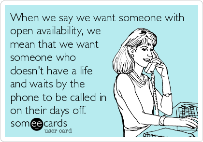 When we say we want someone with open availability, we mean that we want someone who doesn't have a life and waits by the phone to be called in on their days off.