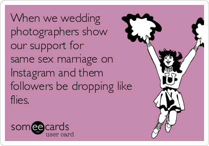 When we wedding photographers show our support for same sex marriage on  Instagram and them followers be dropping like flies.