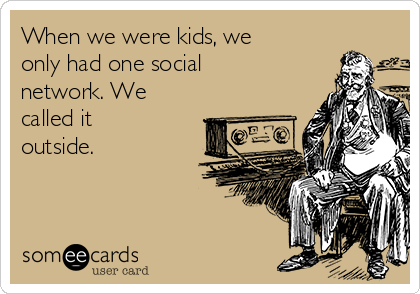 When we were kids, we only had one social network. We called it outside.
