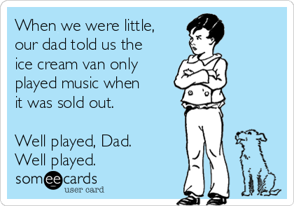 When we were little, our dad told us the ice cream van only played music when it was sold out.   Well played, Dad.  Well played.