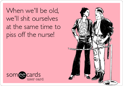 When we'll be old, we'll shit ourselves at the same time to piss off the nurse!