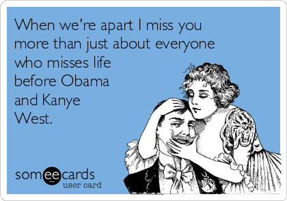 When we're apart I miss you more than just about everyone who misses life before Obama and Kanye West.