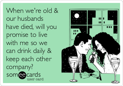 When we're old & our husbands have died, will you promise to live with me so we can drink daily & keep each other company?