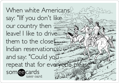 """When white Americans  say: """"IIf you don't like our country then  leave! I like to drive  them to the closet Indian reservation and say: """"Could you repeat that for everyone please?"""""""