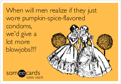 When will men realize if they just wore pumpkin-spice-flavored condoms, we'd give a lot more blowjobs???