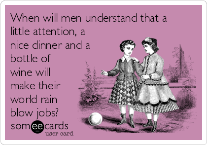 When will men understand that a little attention, a nice dinner and a bottle of wine will make their world rain blow jobs?
