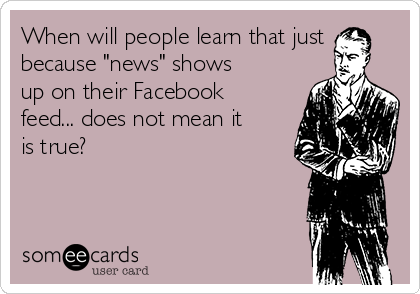 "When will people learn that just because ""news"" shows up on their Facebook feed... does not mean it is true?"