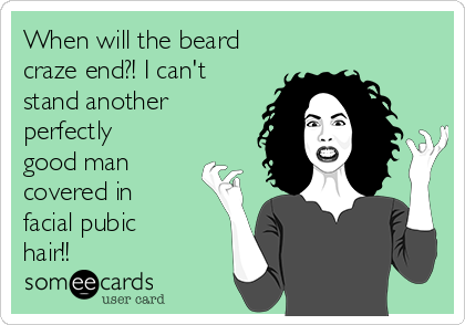 When will the beard craze end?! I can't stand another perfectly good man covered in facial pubic hair!!
