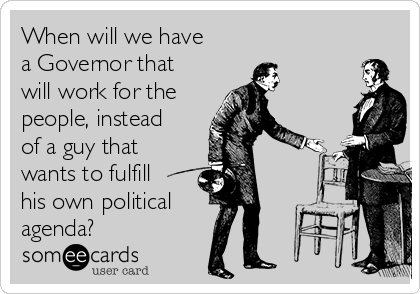 When will we have a Governor that will work for the people, instead of a guy that wants to fulfill his own political agenda?