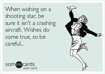 When wishing on a shooting star, be sure it isn't a crashing aircraft. Wishes do come true, so be careful...