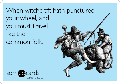 When witchcraft hath punctured your wheel, and you must travel like the common folk.