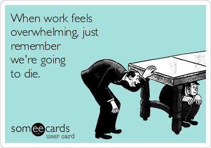 When work feels overwhelming, just remember we're going to die.