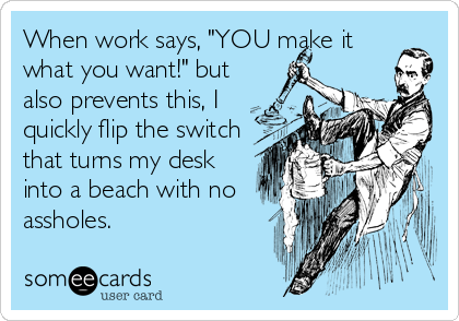 """When work says, """"YOU make it what you want!"""" but also prevents this, I quickly flip the switch that turns my desk into a beach with no assholes."""