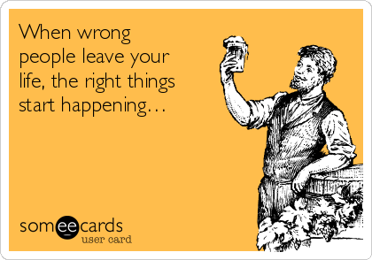 When wrong people leave your life, the right things start happening…