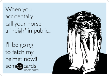 """When you accidentally  call your horse  a """"neigh"""" in public...  I'll be going to fetch my helmet now!!"""