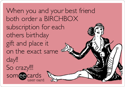 When You And Your Best Friend Both Order A BIRCHBOX Subscription For Each Others Birthday Gift