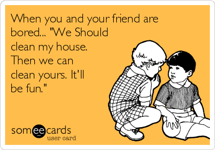 """When you and your friend are bored... """"We Should clean my house. Then we can clean yours. It'll be fun."""""""
