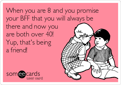 When you are 8 and you promise your BFF that you will always be there and now you are both over 40!  Yup, that's being a friend!