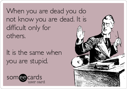 When you are dead you do not know you are dead. It is difficult only for others.  It is the same when you are stupid.
