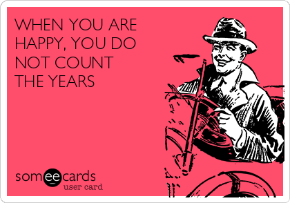 WHEN YOU ARE  HAPPY, YOU DO  NOT COUNT  THE YEARS