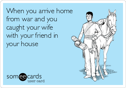 When you arrive home from war and you caught your wife with your friend in your house
