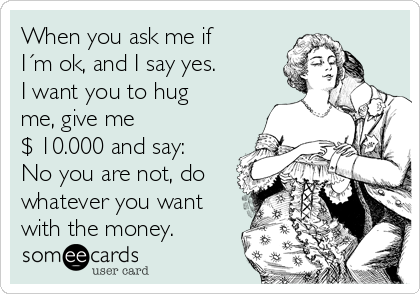 When you ask me if I´m ok, and I say yes.  I want you to hug me, give me  $ 10.000 and say: No you are not, do whatever you want with the money.