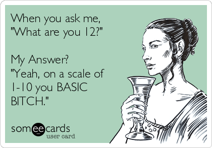"When you ask me, ""What are you 12?""  My Answer? ""Yeah, on a scale of 1-10 you BASIC BITCH."""