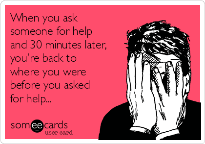 When you ask someone for help and 30 minutes later, you're back to where you were before you asked for help...