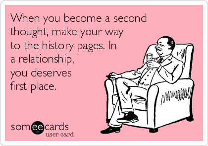 When you become a second thought, make your way to the history pages. In a relationship, you deserves first place.