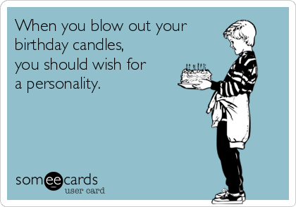 When you blow out your birthday candles, you should wish for a personality.