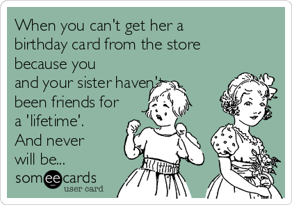 When you can't get her a birthday card from the store because you and your sister haven't been friends for a 'lifetime'. And never will be...