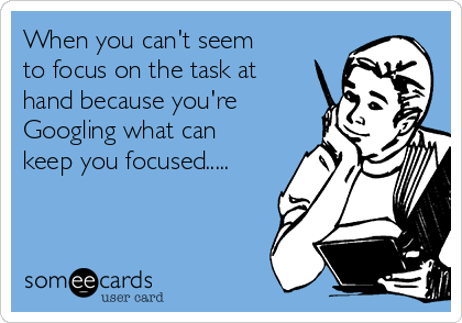 When you can't seem to focus on the task at hand because you're Googling what can keep you focused.....