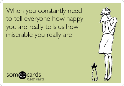 When you constantly need to tell everyone how happy you are really tells us how miserable you really are