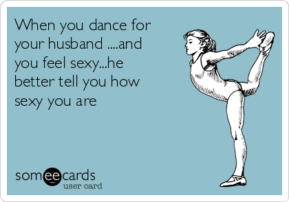When you dance for your husband ....and you feel sexy...he better tell you how sexy you are