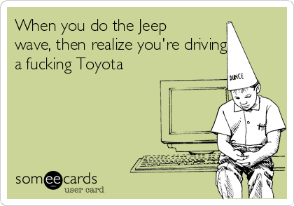 When you do the Jeep wave, then realize you're driving a fucking Toyota