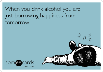When you drink alcohol you are just borrowing happiness from tomorrow