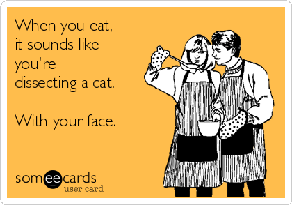 When you eat,  it sounds like you're dissecting a cat.  With your face.