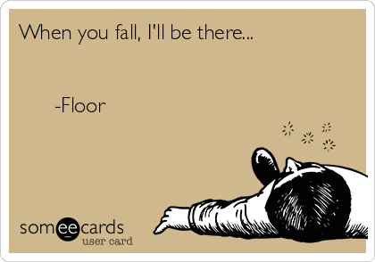When you fall, I'll be there...         -Floor
