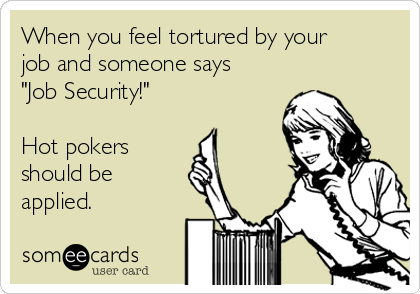 """When you feel tortured by your job and someone says """"Job Security!""""  Hot pokers  should be  applied."""